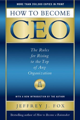 How To Become Ceo The Rules For Rising To The Top Of Any Organization By Jeffrey J Fox This Is A Great Read For Advice O How To Become Organization Reading