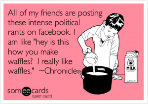 I like waffles... all of my friends are posting these intense political rants... funny