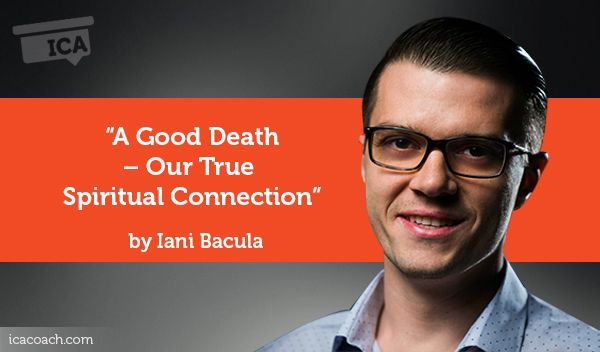 Research Paper: A Good Death – Our True Spiritual Connection  Research Paper By Iani Bacula (Life/Transformational Coach, ROMANIA)