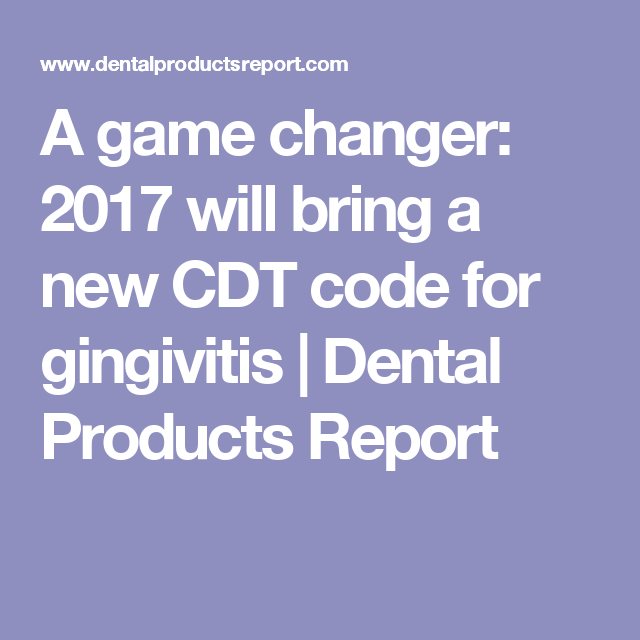 A Game Changer 2017 Will Bring A New Cdt Code For Gingivitis