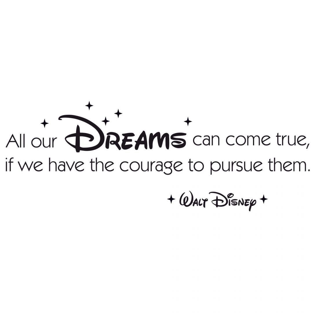 All our dreams can come true if we have the courage to pursue them. Alle unsere Träume können real werden, wenn wir den Mut haben, ihnen nachzueifern. - Walt Disney