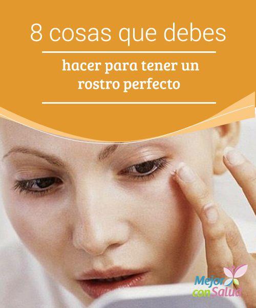 8 Cosas Que Debes Hacer Para Tener Un Rostro Perfecto Mejor Con Salud Rostros Perfectos Piel Perfecta Cutis Perfecto
