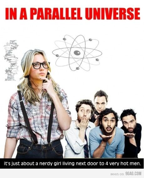 The Big Bang Theory - In a parallel universe it's one nerdy girl living next door to 4 hot guys.