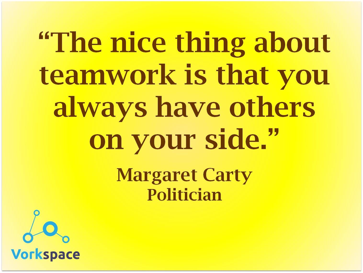 The nice thing about teamwork is that you always have others on your side -- Margaret Carty