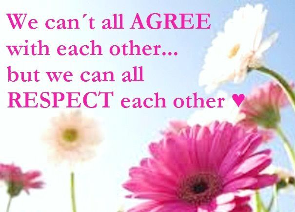 We can't all agree with each other...but we can all respect each other.