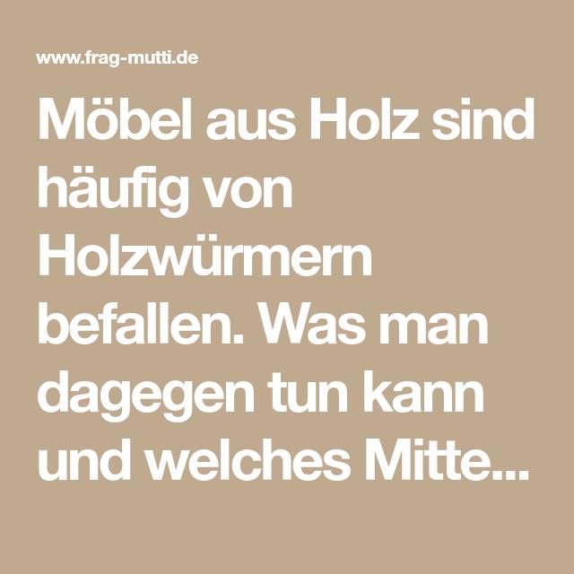 Holzwurm In Mobeln Bekampfen Frag Mutti In 2020 Holzwurm Holz Wurm