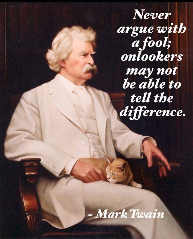 "One of my favorite Mark Twain quotes: ""Never argue with a fool..."""