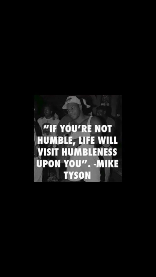 If You Re Not Humble Life Will Visit Humbleness Upon You Mike Tyson Mike Tyson Quotes Mike Tyson 2pac Quotes