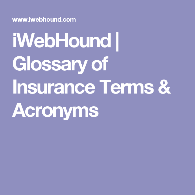 Iwebhound Glossary Of Insurance Terms Acronyms Glossary