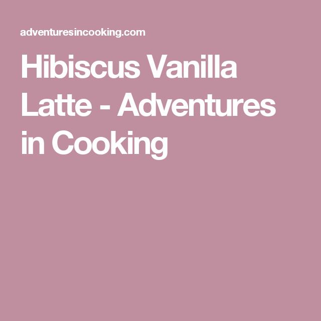 Hibiscus Vanilla Latte - Adventures in Cooking