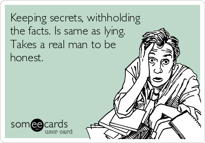 Keeping secrets, withholding the facts. Is same as lying. Takes a real man to be honest.   Breakup Ecard   someecards.com