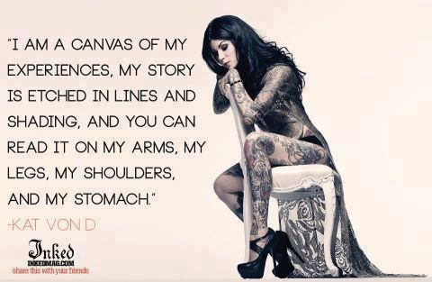 I am a canvas of my experiences. My story is etched in lines and shading, and you can read it on my arms, my legs, my shoulders and my stomach. -- Kat von D.