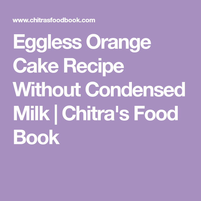 Eggless Orange Cake Recipe Without Condensed Milk Recipe Orange Cake Eggless Orange Cake Orange Cake Recipe