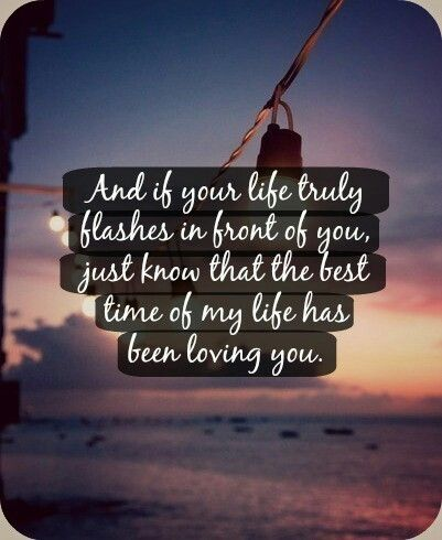 The best time of my life has been loving you. Life, Life