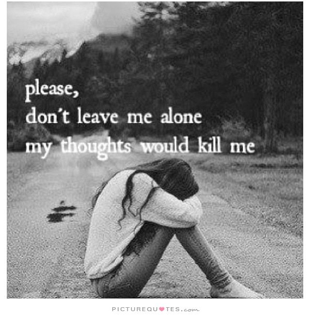 Please Dont Leave Me Alone My Thoughts Would Kill Me Picture