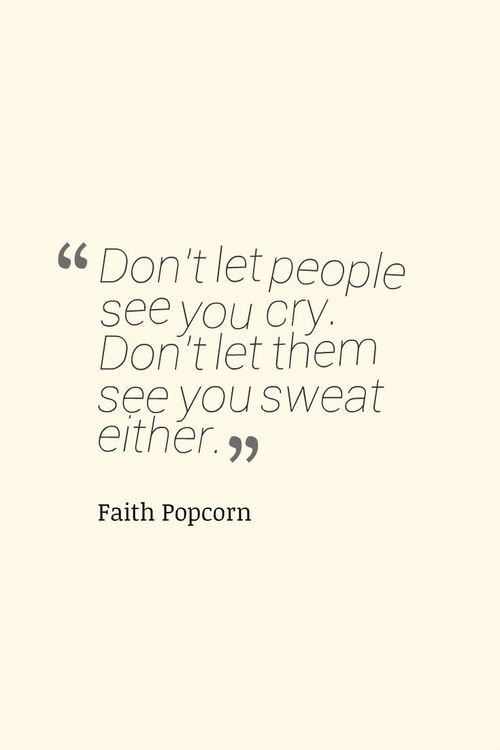 """Don't let people see you cry. Don't let them see you sweat either."""