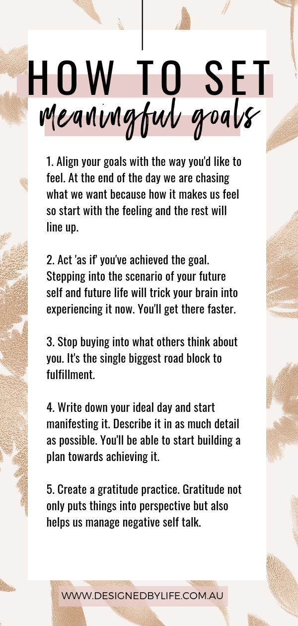 How to set meaningful goals Without goals we have no drive. Set a life goal and then put in place the steps to achieve it.
