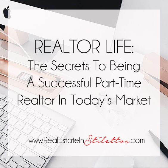 The Secrets to Being a Successful Part Time Realtor In Today's Market — Real Estate In Stilettos