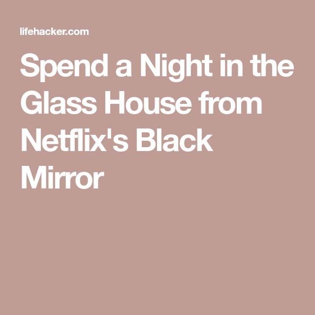 Spend A Night In The Glass House From Black Mirror With Images Glass House Black Mirror Mirror