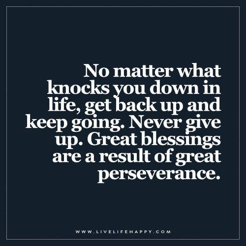 No matter what knocks you down in life, get back up and keep going. Never give…