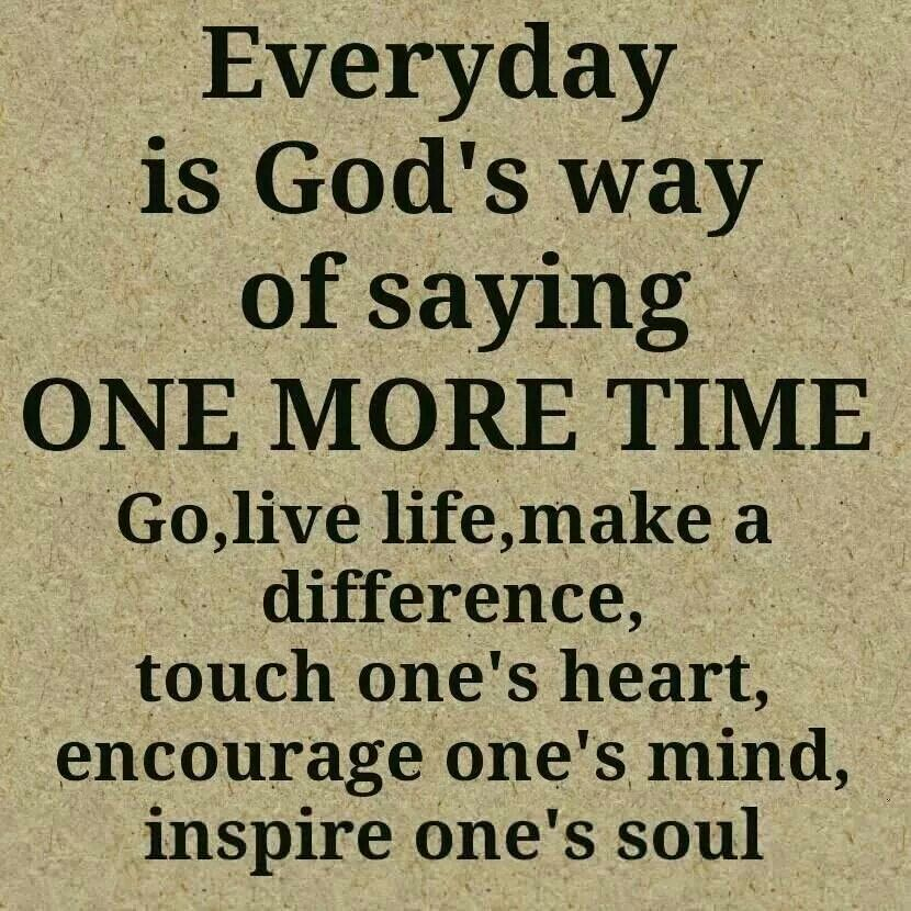 Everyday is God's way of saying ONE MORE TIME. Go, live, make a difference, touch one's heart, encourage one's mind, inspire one's mind, inspire one's soul.