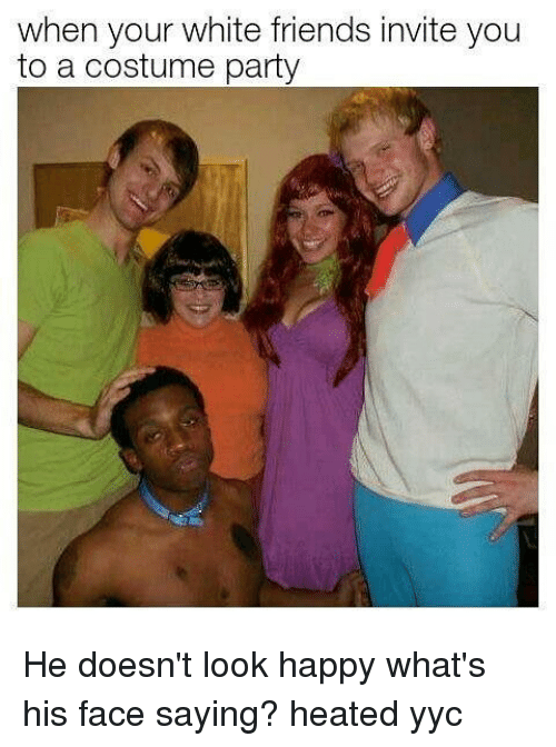 When Your White Friends Invite You to a Costume Party He Doesn't Look Happy What's His Face Saying? Heated Yyc | Meme on ME.ME