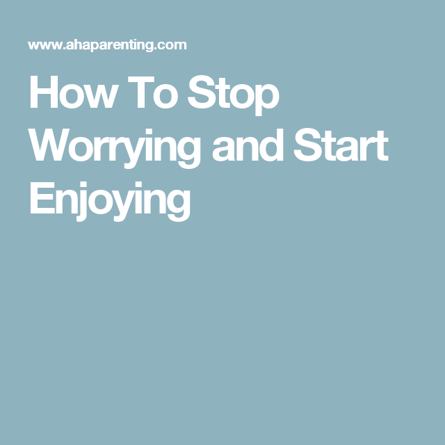 How To Stop Worrying And Start Enjoying