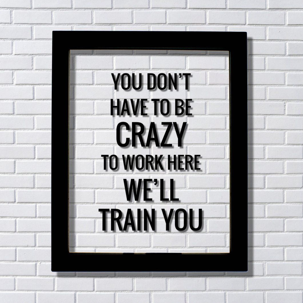 You don't have to be crazy to work here we'll train you ...
