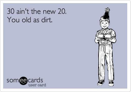 Funny Birthday Ecard 30 Aint The New 20 You Old As Dirt