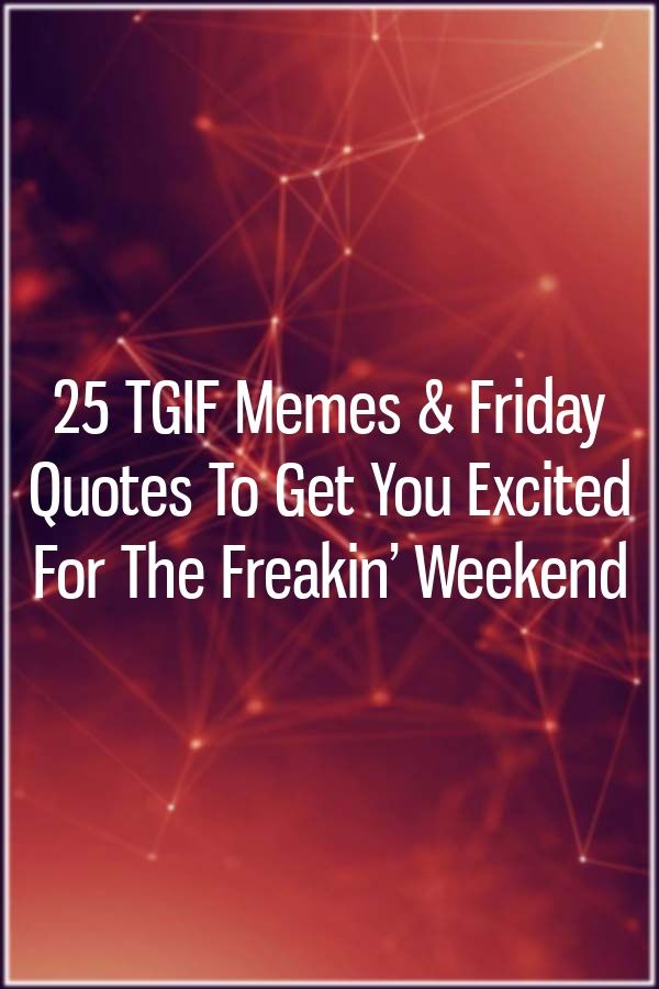 25 TGIF Memes & Friday Quotes To Get You Excited For The Freakin' Weekend #fridayquotes