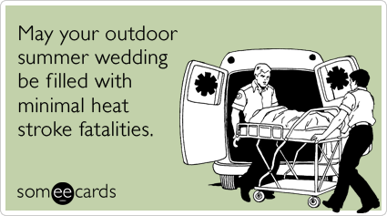 May your outdoor summer wedding be filled with minimal heat stroke fatalities.