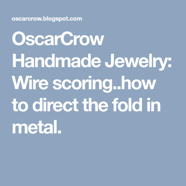 OscarCrow Handmade Jewelry: Wire scoring..how to direct the fold in ...