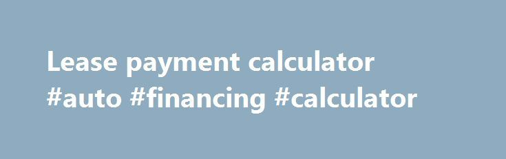 Lease Payment Calculator #Auto #Financing #Calculator Http://Auto
