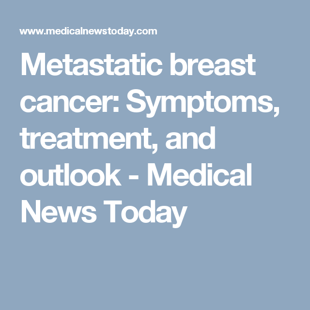 Metastatic Breast Cancer Symptoms Treatment And Outlook Medical