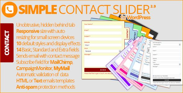 Simple Contact Slider . Simple Contact Slider is a very easy to use plugin for adding classic contact form into any and all pages of your WordPress powered website. Contact form is responsive, hidden behind the tab on the left or right side of the screen, and it is sliding into the screen when user clicks on tab.