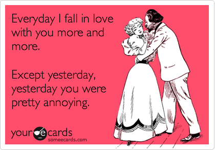 Everyday I Fall In Love With You More And More Except Yesterday Yesterday You Were Pretty Annoying Love You Meme Ecards Funny Funny Quotes