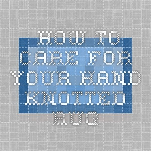 How To Care For Your Hand-Knotted Rug