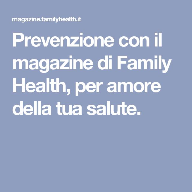 Prevenzione Con Il Magazine Di Family Health Per Amore Della Tua Salute Salute Salute E Benessere Rimedi Naturali