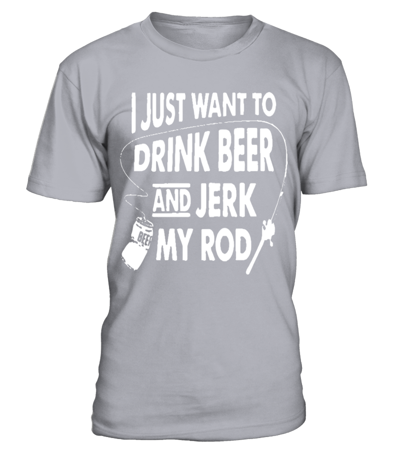 37bfcc5a I Just Want To Drink Beer And Jerk My Rod T shirt Funny drink beer T-shirt,  Best drink beer T-shirt