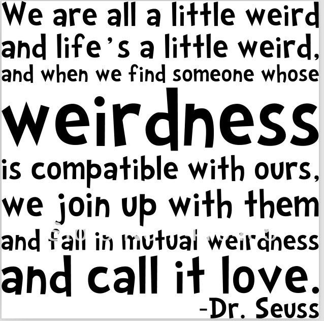 We are all a little weird and life's a little weird, and when we ...