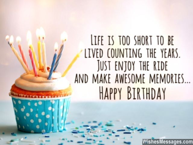 life is too short to be lived counting the years just enjoy the ride and make awesome memories happy birthday via wishesmessagescom