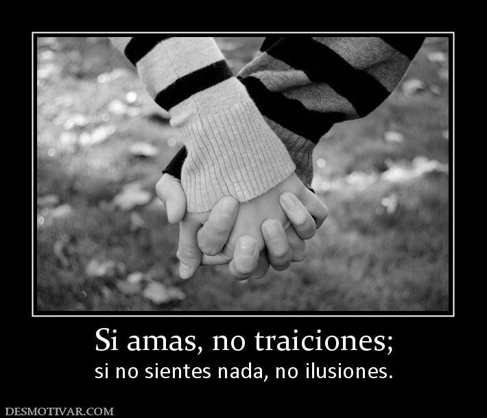 Si amas, no traiciones; si no sientes nada, no ilusiones.