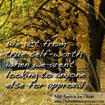 Love yourself - We act from true self-worth when we aren't looking to anyone else for approval.