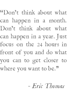 """Don't think about what can happen in a month. Don't think about what can happen in a year. Just focus on the 24 hours in front of you and do what you can to get closer to where you want to be."" -- Eric Thomas"
