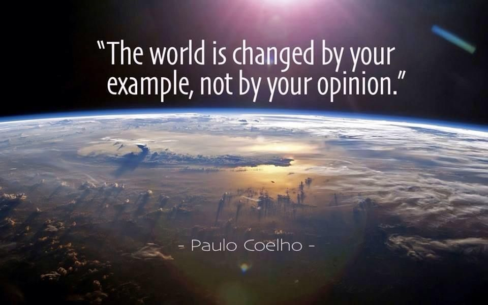 """""""The world is changed by your example, not by your opinion."""""""