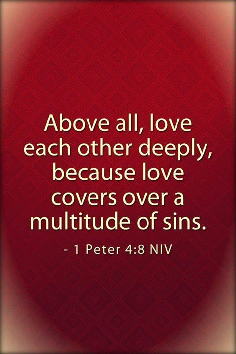 Above all, keep loving one another earnestly, since love covers a multitude of sins.  1 Peter 4:8