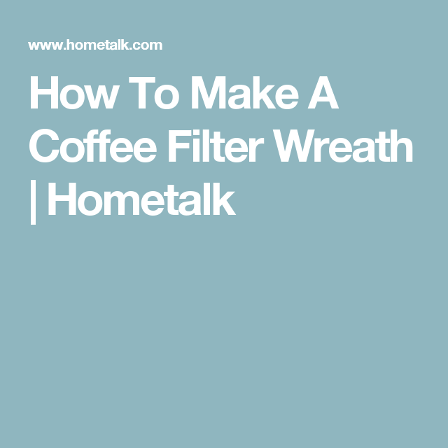 How To Make A Coffee Filter Wreath | Hometalk