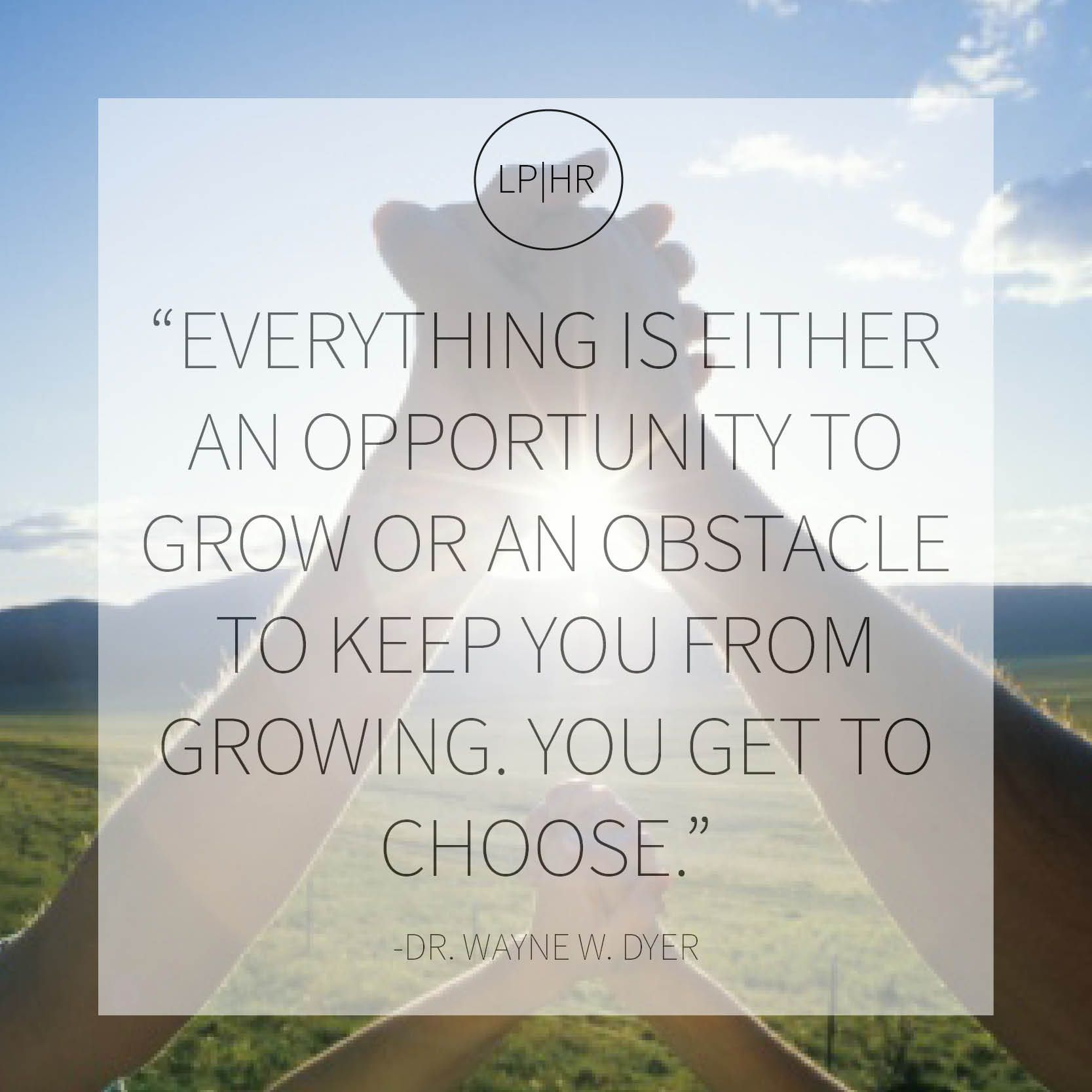 Everything is either an opportunity to grow or an obstacle