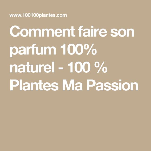 Comment faire son parfum 100% naturel - 100 % Plantes Ma Passion