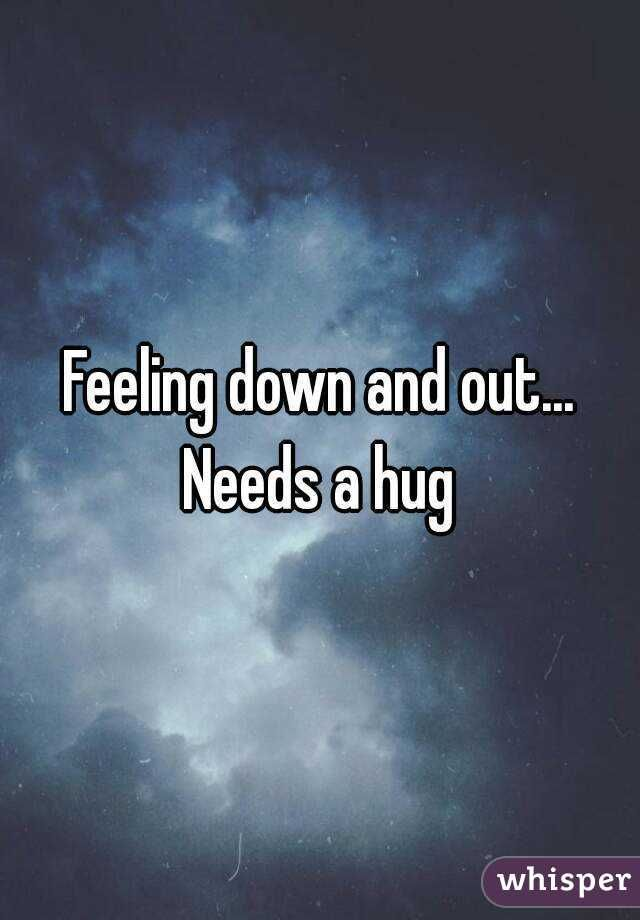 """""""Feeling down and out...Needs a hug"""" You pushed me away"""